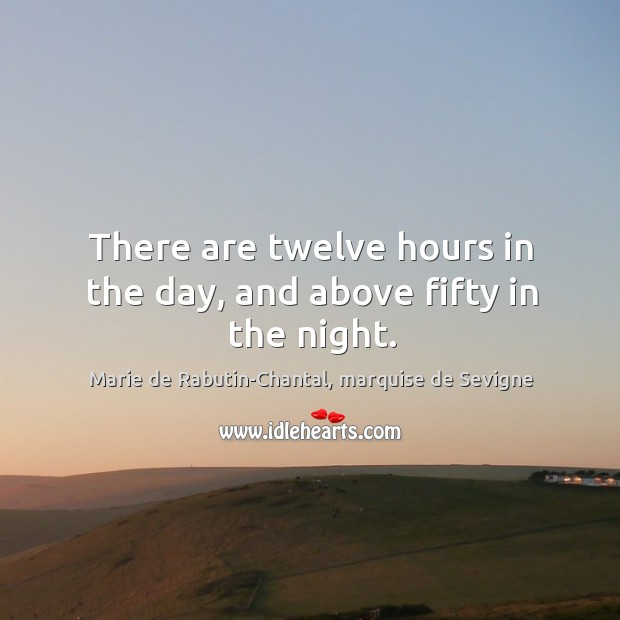 There are twelve hours in the day, and above fifty in the night. Image