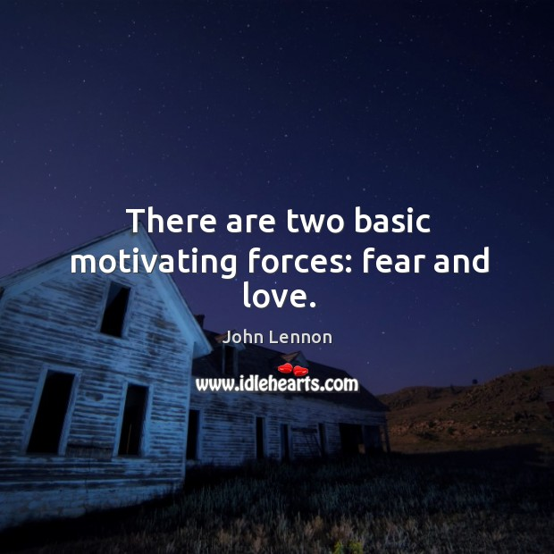 Image, There are two basic motivating forces: fear and love.
