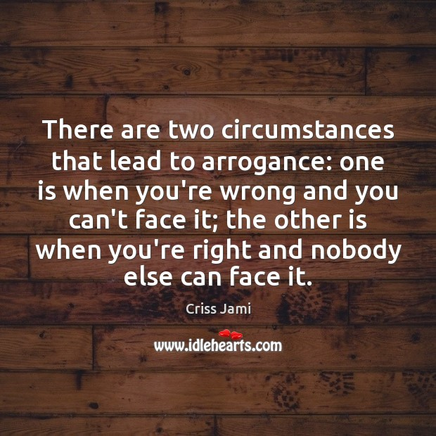 There are two circumstances that lead to arrogance: one is when you're Image