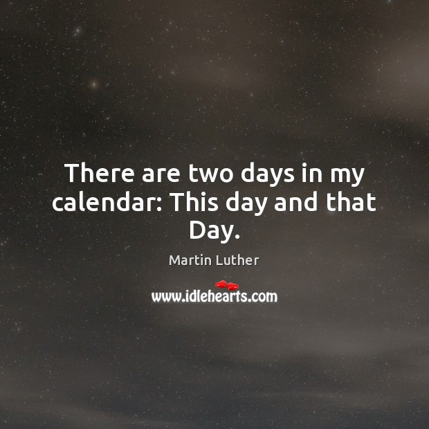 There are two days in my calendar: This day and that Day. Martin Luther Picture Quote