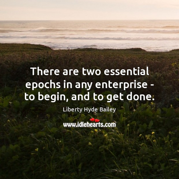 There are two essential epochs in any enterprise – to begin, and to get done. Image