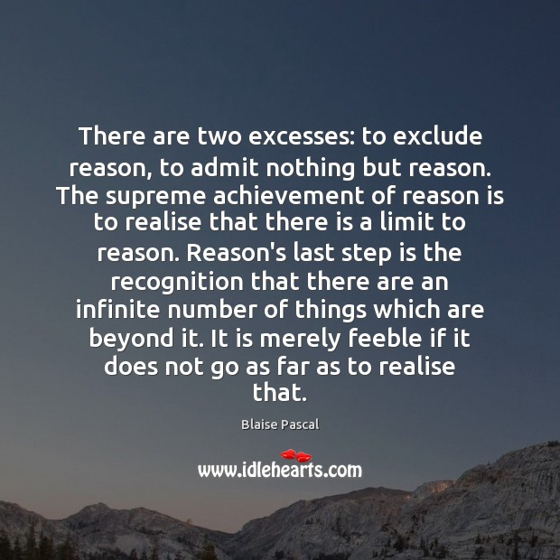 There are two excesses: to exclude reason, to admit nothing but reason. Blaise Pascal Picture Quote