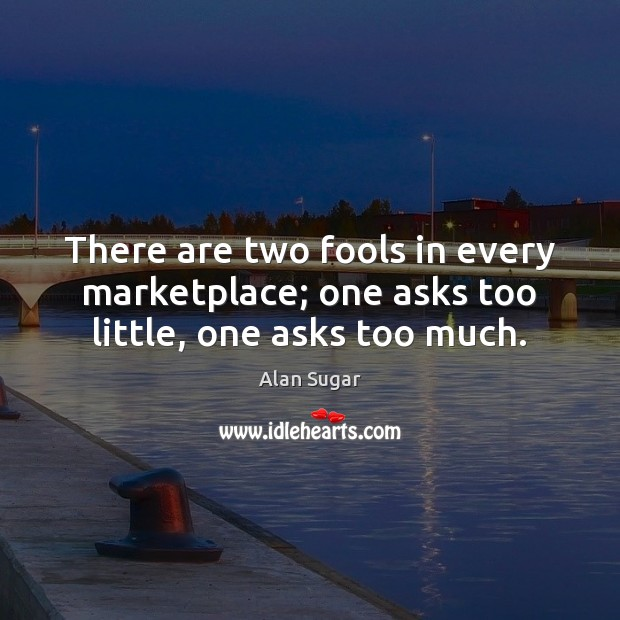 There are two fools in every marketplace; one asks too little, one asks too much. Alan Sugar Picture Quote