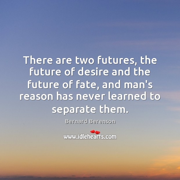 There are two futures, the future of desire and the future of Bernard Berenson Picture Quote