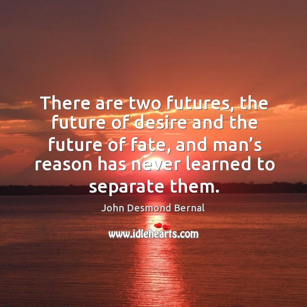 There are two futures, the future of desire and the future of fate, and man's reason has never learned to separate them. John Desmond Bernal Picture Quote