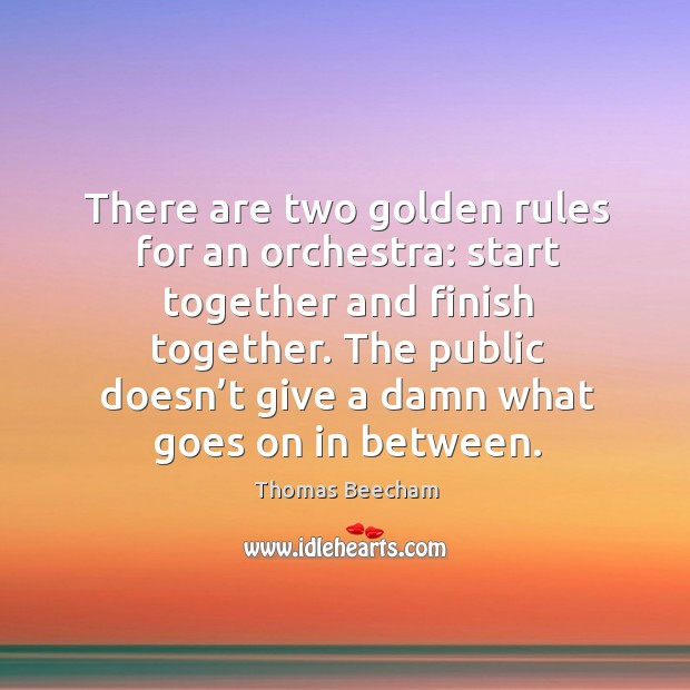 There are two golden rules for an orchestra: start together and finish together. Thomas Beecham Picture Quote