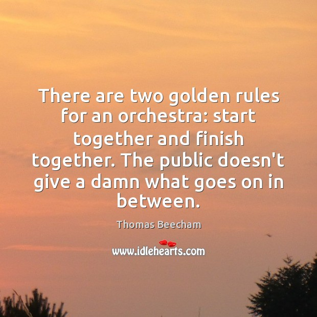 There are two golden rules for an orchestra: start together and finish Thomas Beecham Picture Quote