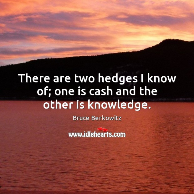 Image, There are two hedges I know of; one is cash and the other is knowledge.