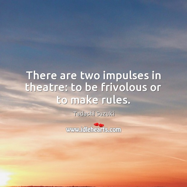 There are two impulses in theatre: to be frivolous or to make rules. Image