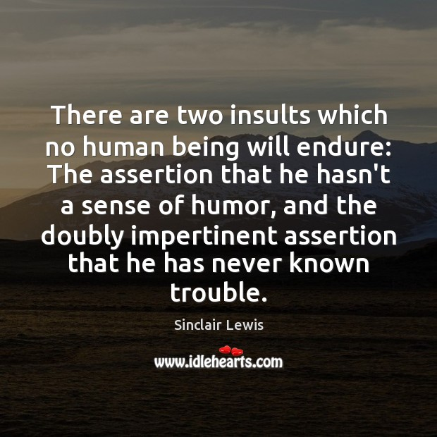 There are two insults which no human being will endure: The assertion Sinclair Lewis Picture Quote