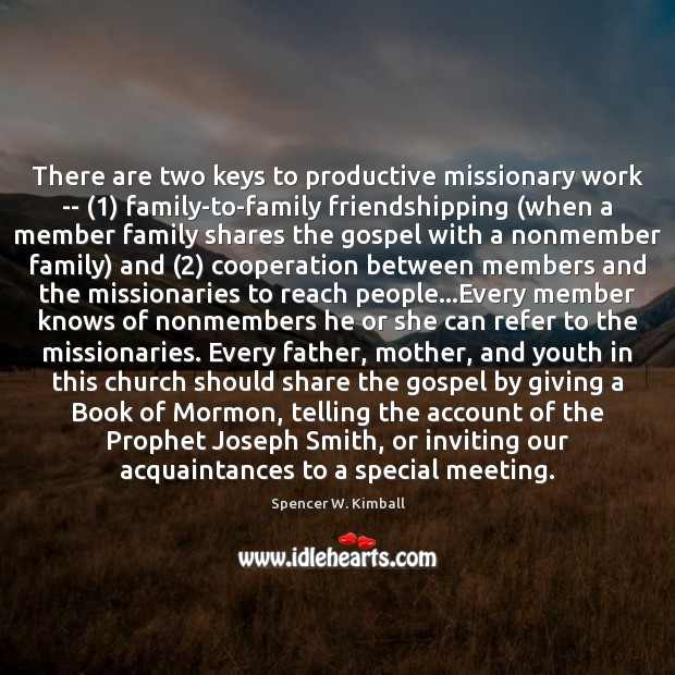 There are two keys to productive missionary work — (1) family-to-family friendshipping (when Spencer W. Kimball Picture Quote