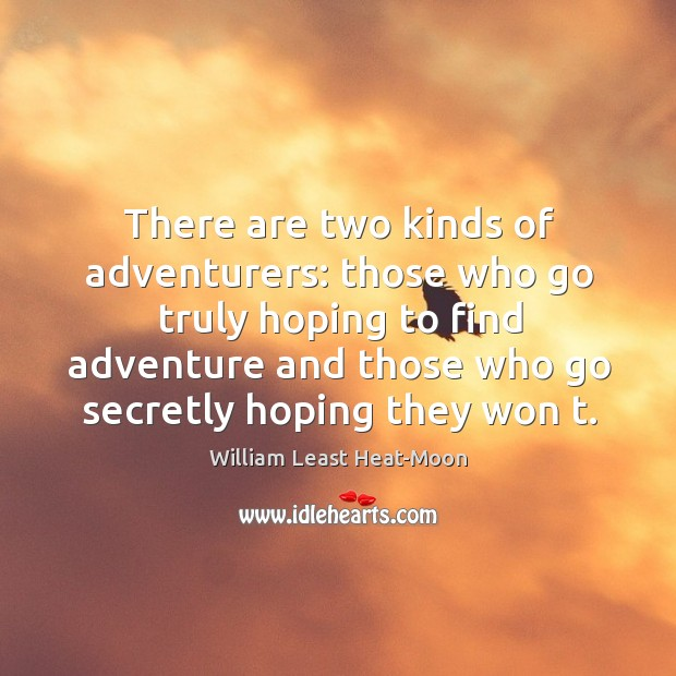 There are two kinds of adventurers: those who go truly hoping to find adventure and William Least Heat-Moon Picture Quote