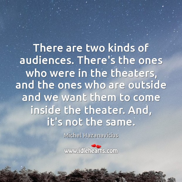 There are two kinds of audiences. There's the ones who were in Image