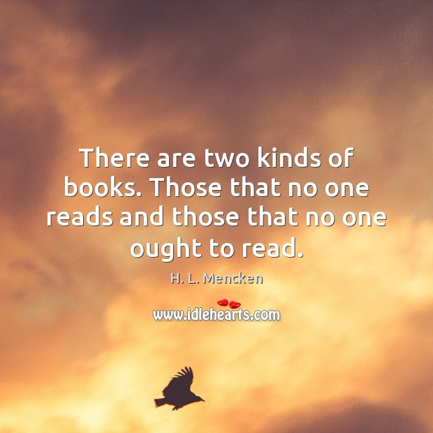 There are two kinds of books. Those that no one reads and those that no one ought to read. Image