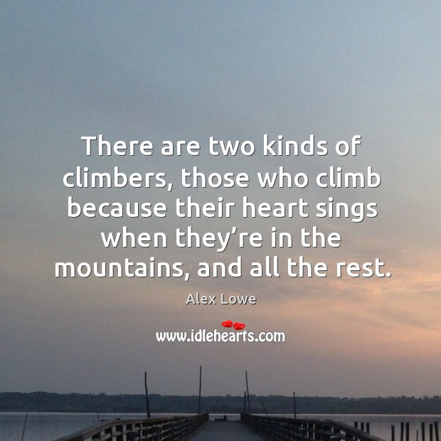 There are two kinds of climbers, those who climb because their heart sings. Image