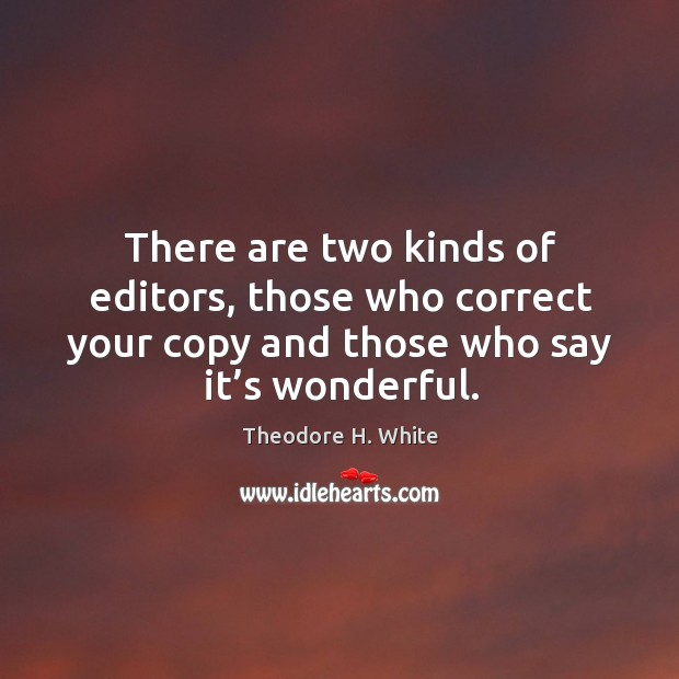 There are two kinds of editors, those who correct your copy and those who say it's wonderful. Image
