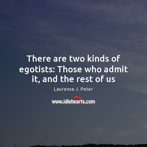 There are two kinds of egotists: Those who admit it, and the rest of us Laurence J. Peter Picture Quote