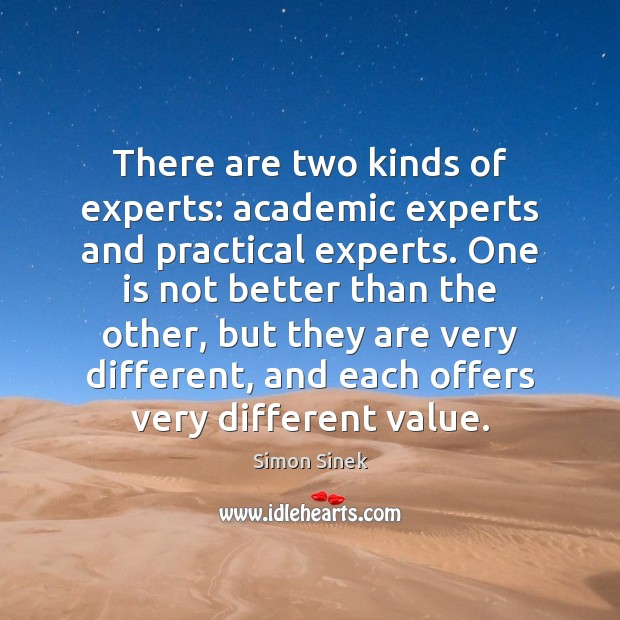 There are two kinds of experts: academic experts and practical experts. One Simon Sinek Picture Quote