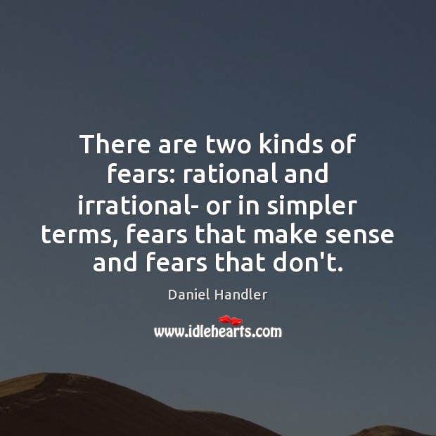 There are two kinds of fears: rational and irrational- or in simpler Image