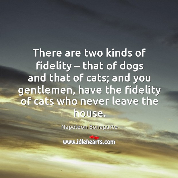 There are two kinds of fidelity – that of dogs and that of cats; and you gentlemen Image