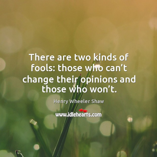 There are two kinds of fools: those who can't change their opinions and those who won't. Image