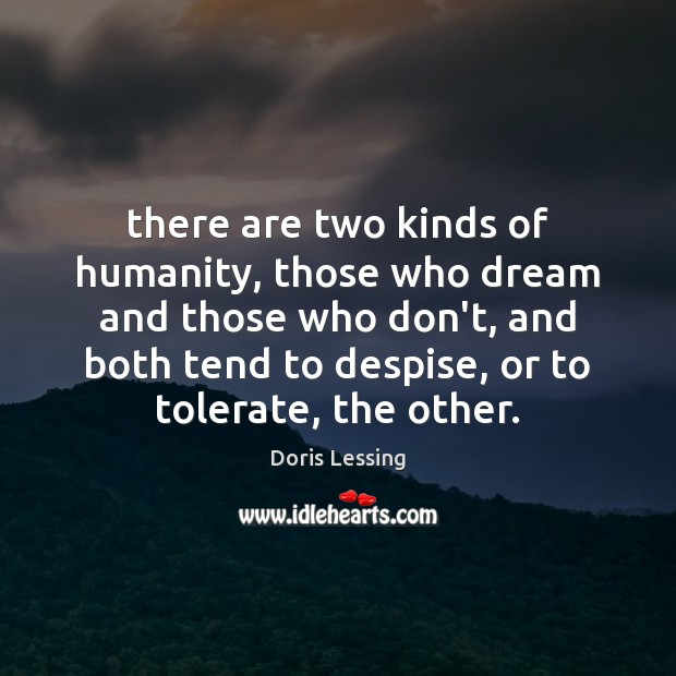 There are two kinds of humanity, those who dream and those who Doris Lessing Picture Quote