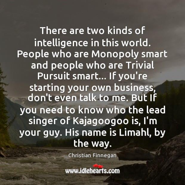 There are two kinds of intelligence in this world. People who are Image