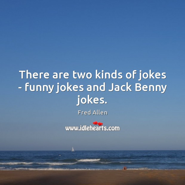 There are two kinds of jokes – funny jokes and Jack Benny jokes. Fred Allen Picture Quote