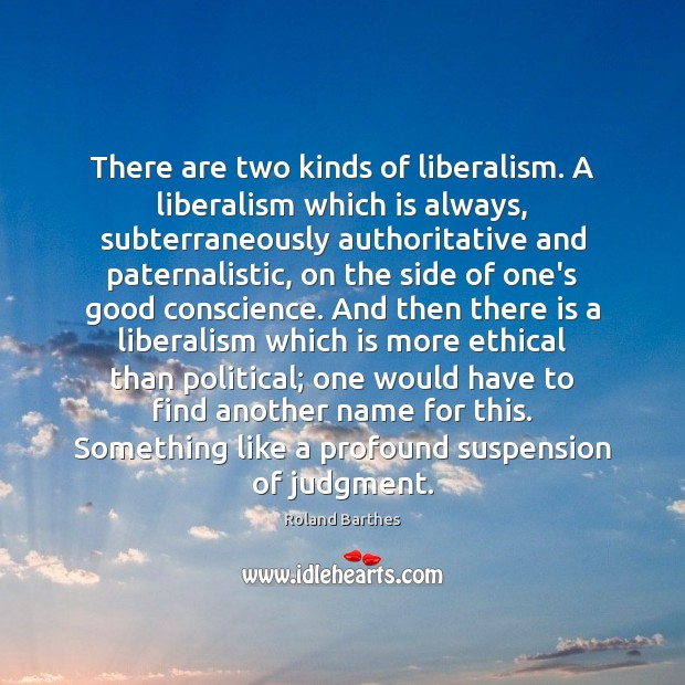 There are two kinds of liberalism. A liberalism which is always, subterraneously Roland Barthes Picture Quote
