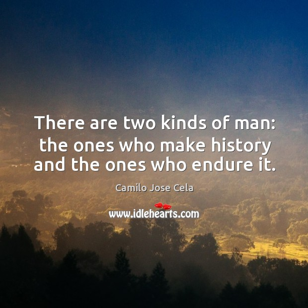 There are two kinds of man: the ones who make history and the ones who endure it. Image