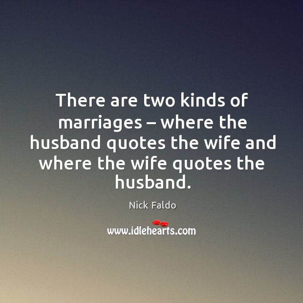 There are two kinds of marriages – where the husband quotes the wife and where the wife quotes the husband. Nick Faldo Picture Quote