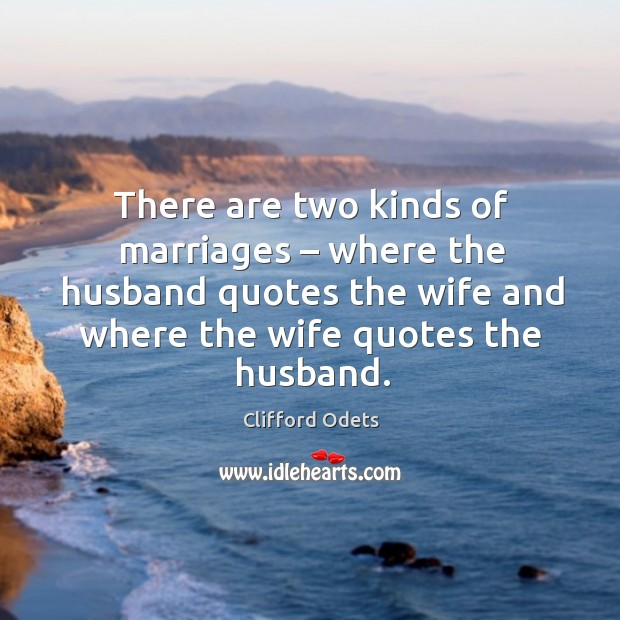 There are two kinds of marriages – where the husband quotes the wife and where the wife quotes the husband. Image
