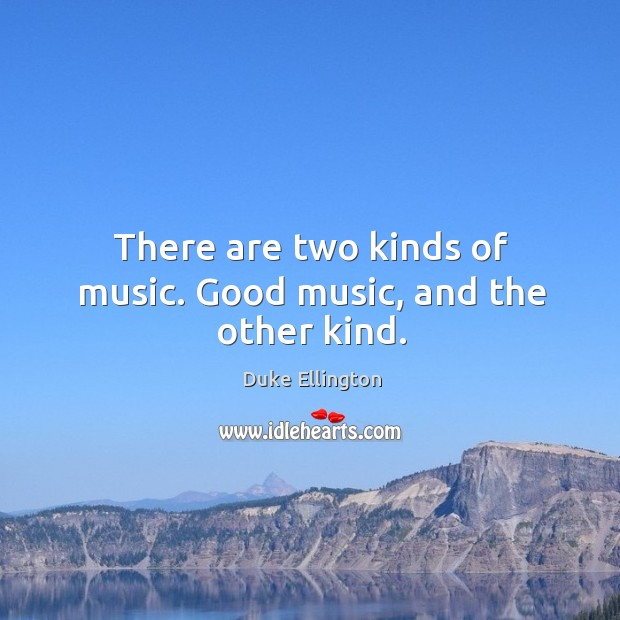 There are two kinds of music. Good music, and the other kind. Image