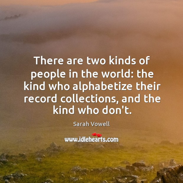 There are two kinds of people in the world: the kind who Sarah Vowell Picture Quote