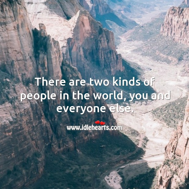 There are two kinds of people in the world, you and everyone else. Image
