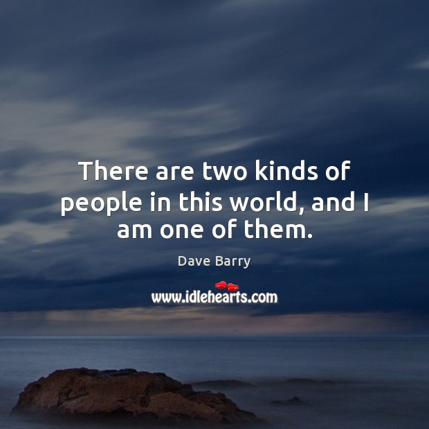 There are two kinds of people in this world, and I am one of them. Image
