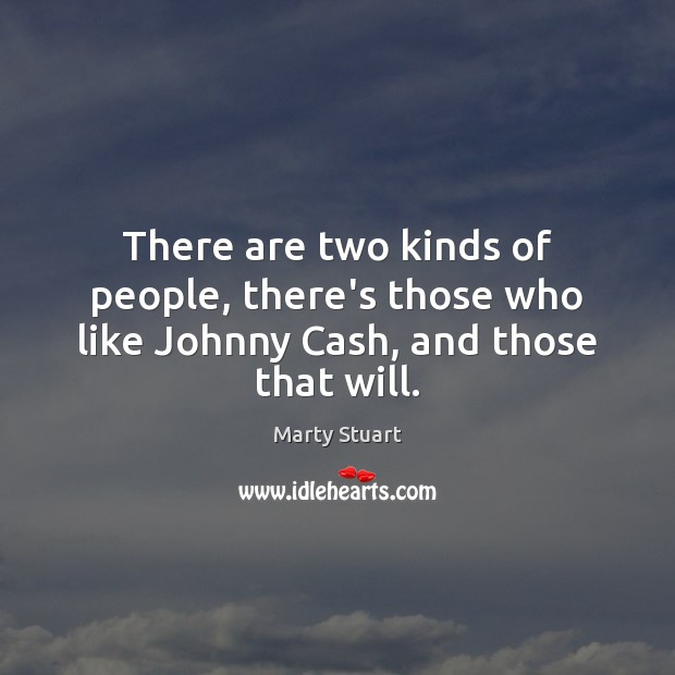 There are two kinds of people, there's those who like Johnny Cash, and those that will. Image