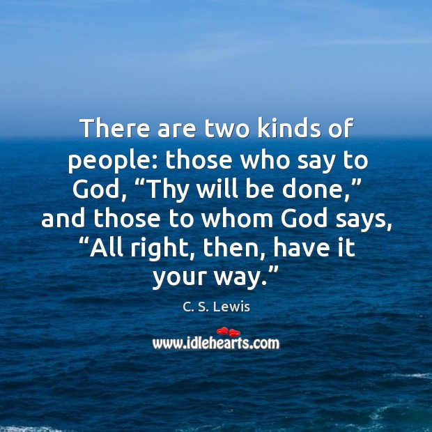 """There are two kinds of people: those who say to God, """"thy will be done,"""" and those to Image"""