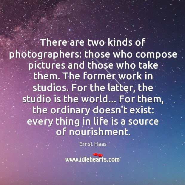 There are two kinds of photographers: those who compose pictures and those Ernst Haas Picture Quote