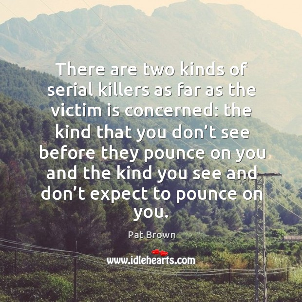 There are two kinds of serial killers as far as the victim is concerned: Image