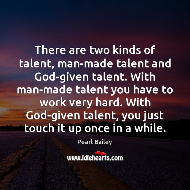 There are two kinds of talent, man-made talent and God-given talent. With Image