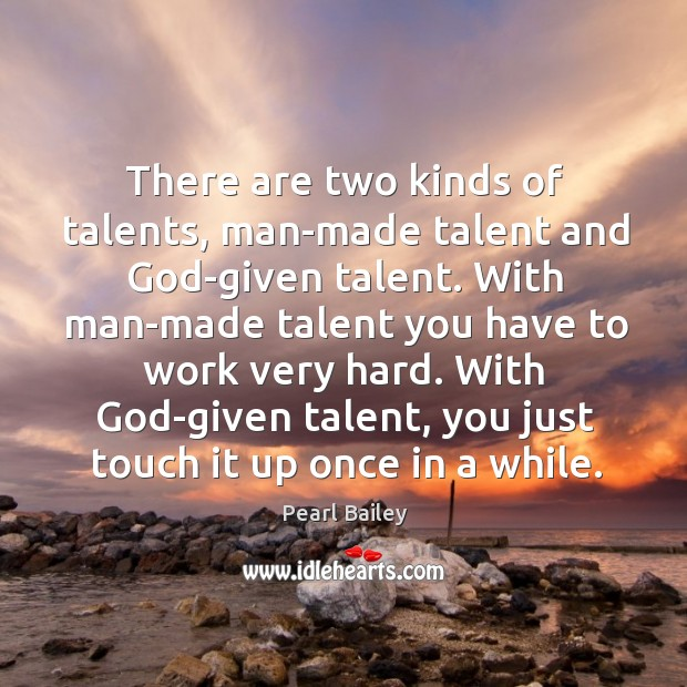 There are two kinds of talents, man-made talent and God-given talent. Image