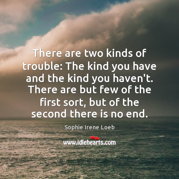 There are two kinds of trouble: The kind you have and the Sophie Irene Loeb Picture Quote