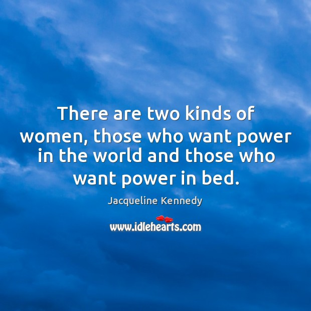 There are two kinds of women, those who want power in the world and those who want power in bed. Image