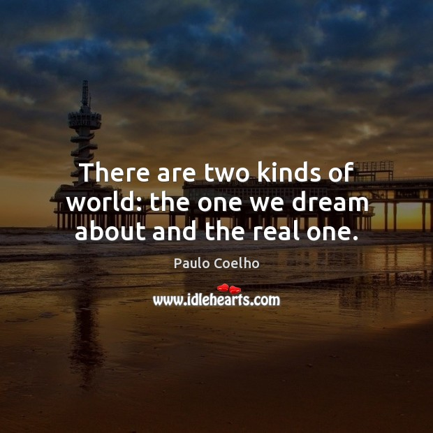 Image, There are two kinds of world: the one we dream about and the real one.