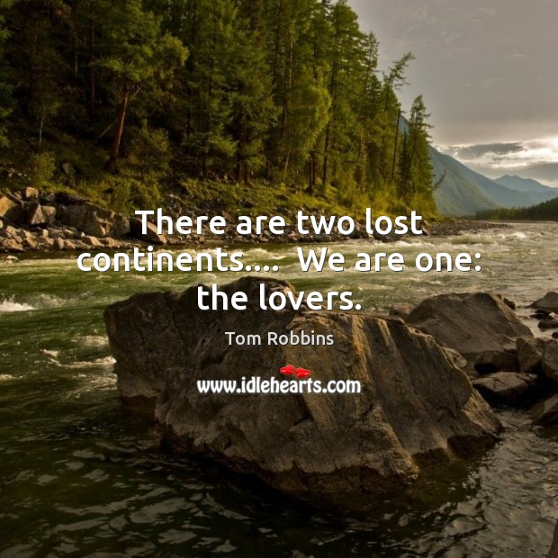 There are two lost continents….  We are one: the lovers. Tom Robbins Picture Quote