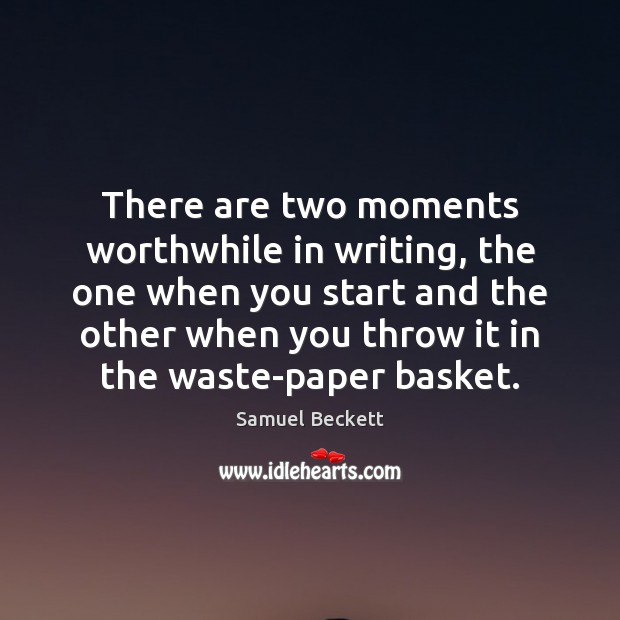 There are two moments worthwhile in writing, the one when you start Samuel Beckett Picture Quote