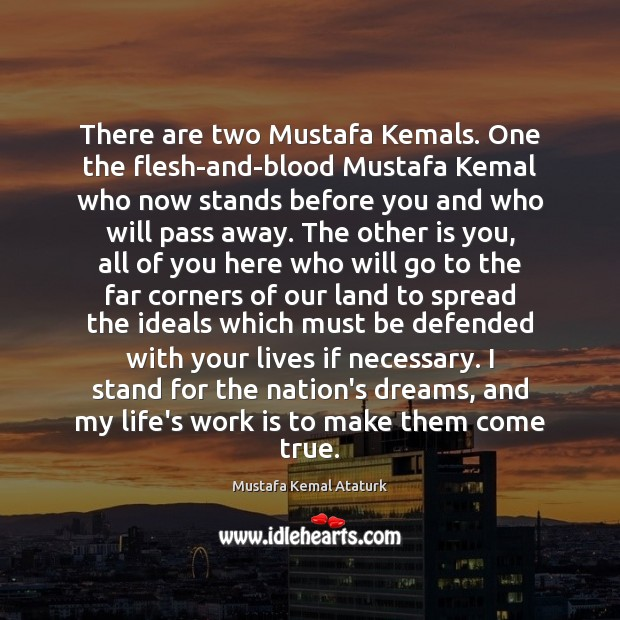 There are two Mustafa Kemals. One the flesh-and-blood Mustafa Kemal who now Mustafa Kemal Ataturk Picture Quote