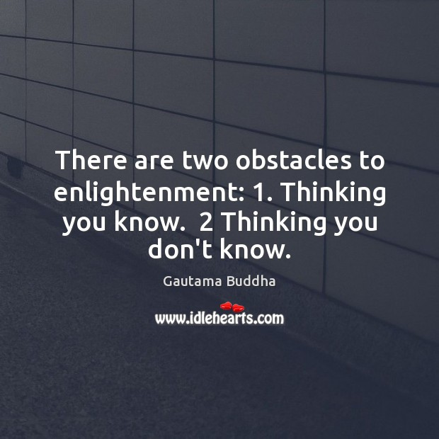 There are two obstacles to enlightenment: 1. Thinking you know.  2 Thinking you don't Gautama Buddha Picture Quote