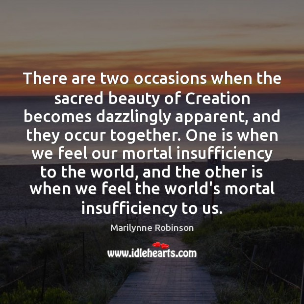 There are two occasions when the sacred beauty of Creation becomes dazzlingly Marilynne Robinson Picture Quote